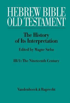 Hebrew Bible / Old Testament. the History of Its Interpretation: Volume III: From Modernism to Post-Modernism (the Nineteenth and Twentieth Centuries). Part 1: The Nineteenth Century -- A Century of Modernism and Historicism