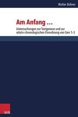 Am Anfang ...: Untersuchungen Zur Textgenese Und Zur Relativ-Chronologischen Einordnung Von Gen 1-3