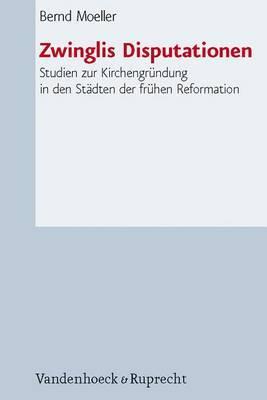Zwinglis Disputationen: Studien Zur Kirchengrundung in Den Stadten Der Fruhen Reformation. Mit Einem Vorwort Von Thomas Kaufmann