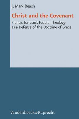 Christ and the Covenant: Francis Turretin's Federal Theology as a Defense of the Doctrine of Grace