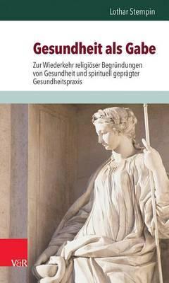 Gesundheit ALS Gabe: Zur Wiederkehr Religioser Begrundungen Von Gesundheit Und Spirituell Gepragter Gesundheitspraxis