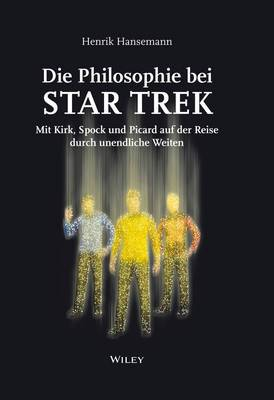 Die Philosophie bei Star Trek - Mit Kirk, Spock und Picard auf der Reise Durch Unendliche Weiten