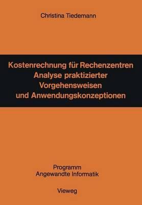 Kostenrechnung Fur Rechenzentren: Analyse Praktizierter Vorgehensweisen Und Anwendungskonzeptionen