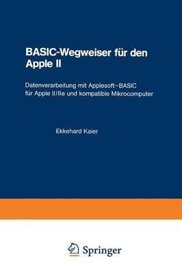 Basic-Wegweiser Fur Den Apple II: Datenverarbeitung Mit Applesoft-Basic Fur Apple II/IIe Und Kompatible Mikrocomputer