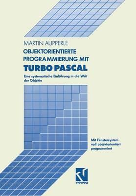 Objektorientierte Programmierung Mit Turbo Pascal: Eine Systematische Einfuhrung in Die Welt Der Objekte