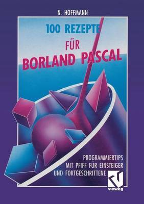 100 Rezepte F r Borland Pascal: Programmiertips Mit Pfiff F r Einsteiger Und Fortgeschrittene