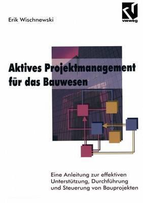 Aktives Projektmanagement Fur Das Bauwesen: Eine Anleitung Zur Effektiven Unterstutzung, Durchfuhrung Und Steuerung Von Bauprojekten