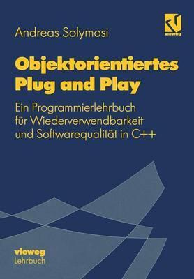 Objektorientiertes Plug and Play: Ein Programmierlehrbuch Fur Wiederverwendbarkeit Und Softwarequalitat in C++