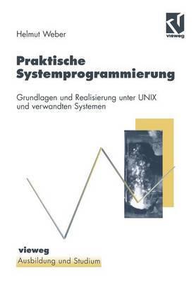 Praktische Systemprogrammierung: Grundlagen Und Realisierung Unter Unix Und Verwandten Systemen