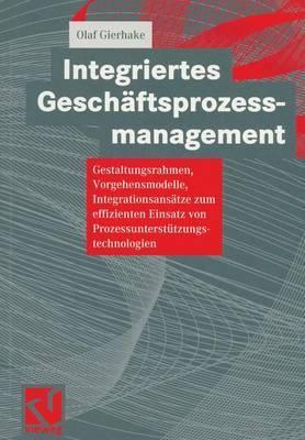 Integriertes Geschaftsprozessmanagement: Gestaltungsrahmen, Vorgehensmodelle, Integrationsansatze Zum Effizienten Einsatz Von Prozessunterstutzungstechnologien