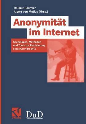 Anonymitat Im Internet: Grundlagen, Methoden Und Tools Zur Realisierung Eines Grundrechts