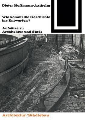 Wie Kommt Die Geschichte Ins Entwerfen?: Aufsatze Zu Architektur Und Stadt
