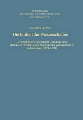 Die Einheit Der Wissenschaften: Der Gescheiterte Versuch Der Grundung Einer Rheinisch-Westfalischen Akademie Der Wissenschaften in Den Jahren 1907 Bis 1910