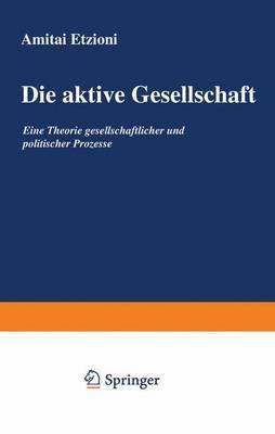 Die Aktive Gesellschaft: Eine Theorie Gesellschaftlicher Und Politischer Prozesse