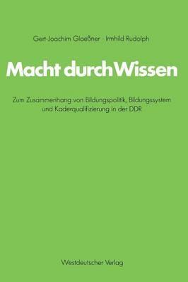 Macht Durch Wissen: Zum Zusammenhang Von Bildungspolitik, Bildungssystem Und Kaderqualifizierung in Der Ddr. Eine Politsch-Soziologische Untersuchung