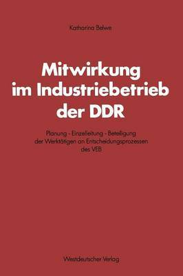 Mitwirkung Im Industriebetrieb Der Ddr: Planung Einzelleitung Beteiligung Der Werktatigen an Entscheidungsprozessen Des Veb