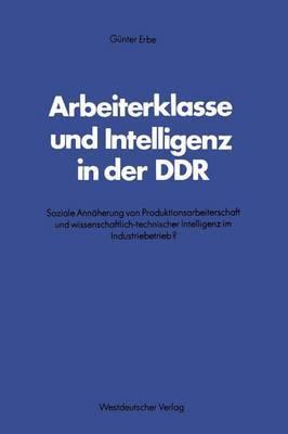 Arbeiterklasse Und Intelligenz in Der Ddr: Soziale Ann herung Von Produktionsarbeiterschaft Und Wissenschaftlich-Technischer Intelligenz Im Industriebetrieb?