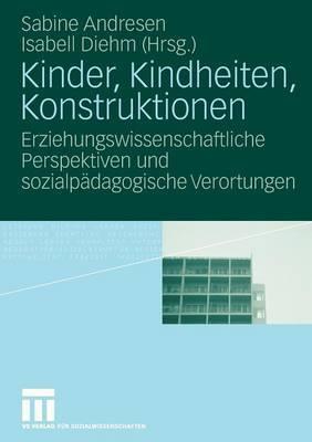 Kinder, Kindheiten, Konstruktionen: Erziehungswissenschaftliche Perspektiven Und Sozialpadagogische Verortungen