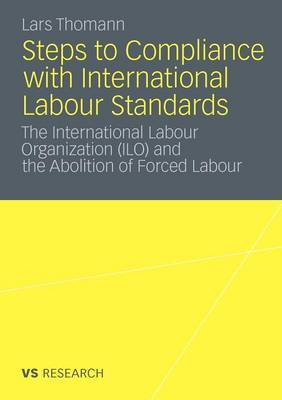 Steps to Compliance with International Labour Standards: The International Labour Organization (ILO) and the Abolition of Forced Labour: 2011