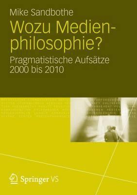 Wozu Medienphilosophie?: Pragmatistische Aufsatze 2000 Bis 2010