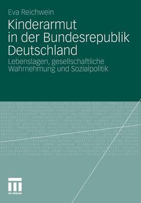 Kinderarmut in Der Bundesrepublik Deutschland: Lebenslagen, Gesellschaftliche Wahrnehmung Und Sozialpolitik