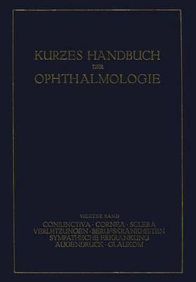 Kurzes Handbuch Der Ophthalmologie: Band 4: Conjunctiva. Cornea. Sclera. Verletzungen. Berufskrankheiten. Sympatische Erkrankungen. Augendruck. Glaukom