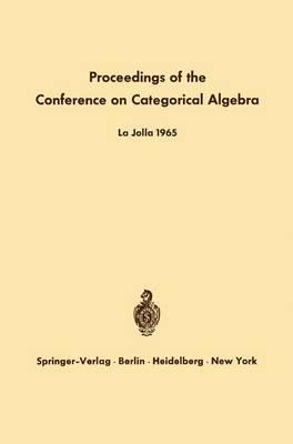 Proceedings of the Conference on Categorical Algebra: La Jolla 1965