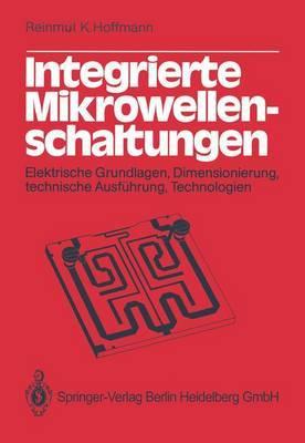 Integrierte Mikrowellenschaltungen: Elektrische Grundlagen, Dimensionierung, Technische Ausfuhrung, Technologien