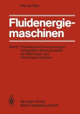 Fluidenergiemaschinen: Band 1: Physikalische Voraussetzungen, Kenngrossen, Elementarstufen Der Stromungs- Und Verdrangermaschinen