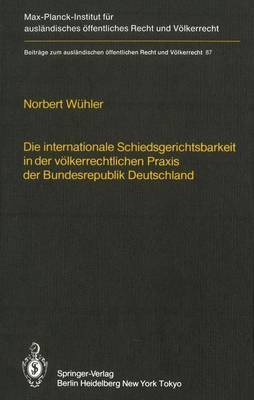 Die Internationale Schiedsgerichtsbarkeit in Der Volkerrechtlichen Praxis Der Bundesrepublik Deutschland / The Federal Republic of Germany and International Arbitration