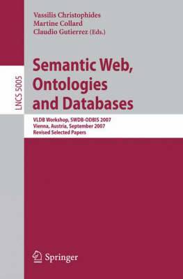 Semantic Web, Ontologies and Databases: VLDB Workshop, SWDB-ODBIS 2007, Vienna, Austria, September 24, 2007, Revised Selected Papers
