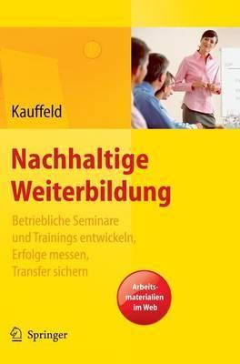 Nachhaltige Weiterbildung: Betriebliche Seminare Und Trainings Entwickeln, Erfolge Messen, Transfer Sichern