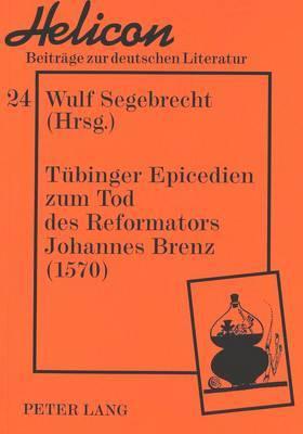 Tubinger Epicedien Zum Tod Des Reformators Johannes Brenz, 1570: Kommentiert Von Juliane Fuchs Und Veronika Marschall Unter Mitwirkung Von Guido Wojaczek