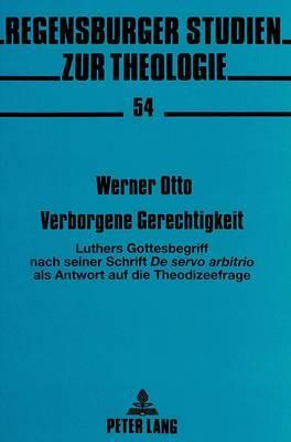 Verborgene Gerechtigkeit: Luthers Gottesbegriff Nach Seiner Schrift de Servo Arbitrio ALS Antwort Auf Die Theodizeefrage