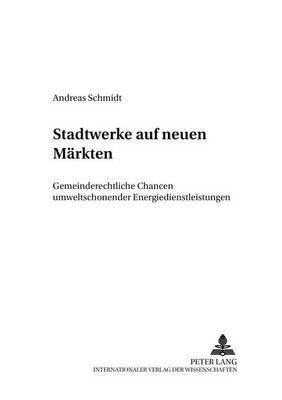Stadtwerke Auf Neuen Maerkten: Gemeinderechtliche Chancen Umweltschonender Energiedienstleistungen