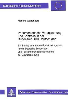 Parlamentarische Verantwortung Und Kontrolle in Der Bundesrepublik Deutschland: Ein Beitrag Zum Neuen Poststrukturgesetz Fuer Die Deutsche Bundespost Unter Besonderer Beruecksichtigung Der Gewaltenteilung