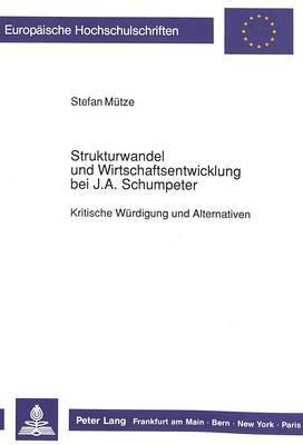 Strukturwandel Und Wirtschaftsentwicklung Bei J.A. Schumpeter: Kritische Wuerdigung Und Alternativen