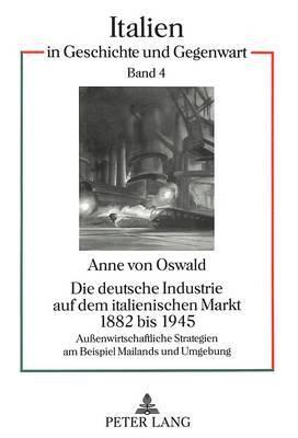 Die Deutsche Industrie Auf Dem Italienischen Markt 1882 Bis 1945: Aussenwirtschaftliche Strategien Am Beispiel Mailands Und Umgebung