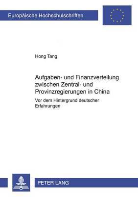 Aufgaben- Und Finanzverteilung Zwischen Zentral- Und Provinzregierungen in China: VOR Dem Hintergrund Deutscher Erfahrungen