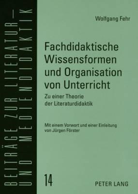 Fachdidaktische Wissensformen Und Organisation Von Unterricht: Zu Einer Theorie Der Literaturdidaktik