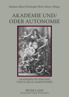 Akademie Und/Oder Autonomie: Akademische Diskurse Vom 16. Bis 18. Jahrhundert