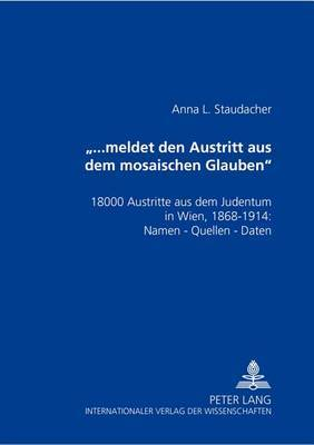 -...Meldet Den Austritt Aus Dem Mosaischen Glauben-: 18000 Austritte Aus Dem Judentum in Wien, 1868-1914: Namen Quellen Daten