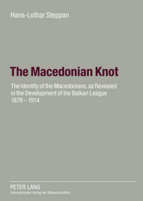 The Macedonian Knot: The Identity of the Macedonians, as Revealed in the Development of the Balkan League 1878-1914 the Role of Macedonia in the Strategy of the Entente Before the First World War