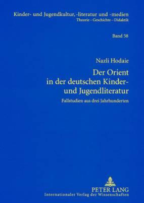 Der Orient in Der Deutschen Kinder- Und Jugendliteratur: Fallstudien Aus Drei Jahrhunderten