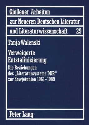 Verweigerte Entstalinisierung: Die Beziehungen Des -Literatursystems Ddr- Zur Sowjetunion 1961-1989