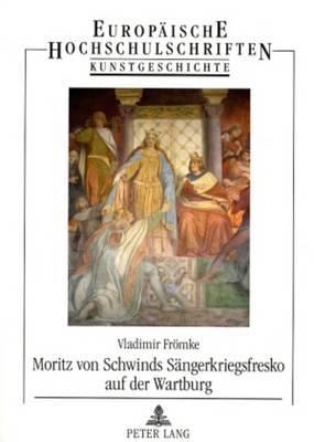 Moritz Von Schwinds Saengerkriegsfresko Auf Der Wartburg: Die Historischen Quellen Und Deren Auslegung in Der Kunst Des 19. Jahrhunderts