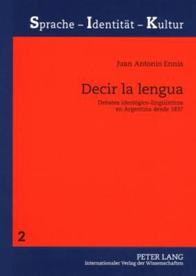 Decir La Lengua: Debates Ideologico-Lingueisticos En Argentina Desde 1837