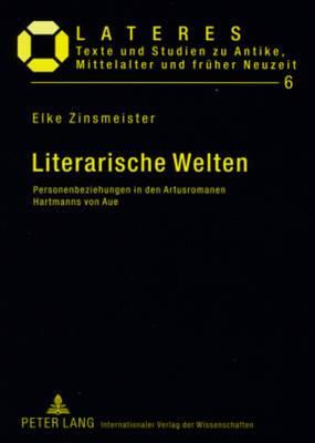 Literarische Welten: Personenbeziehungen in Den Artusromanen Hartmanns Von Aue