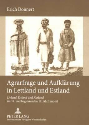 Agrarfrage Und Aufklaerung in Lettland Und Estland: Livland, Estland Und Kurland Im 18. Und Beginnenden 19. Jahrhundert