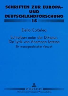 Schreiben Unter Der Diktatur: Die Lyrik Von Anemone Latzina: Ein Monographischer Versuch